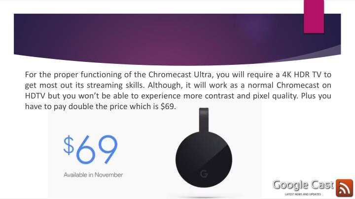 For the proper functioning of the Chromecast Ultra, you will require a 4K HDR TV to get most out its streaming skills. Although, it will work as a normal Chromecast on HDTV but you won't be able to experience more contrast and pixel quality. Plus you have to pay double the price which is $69.