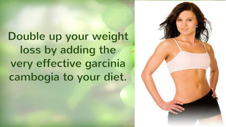 Double up your weight loss by adding the very effective garcinia cambogia to your diet.
