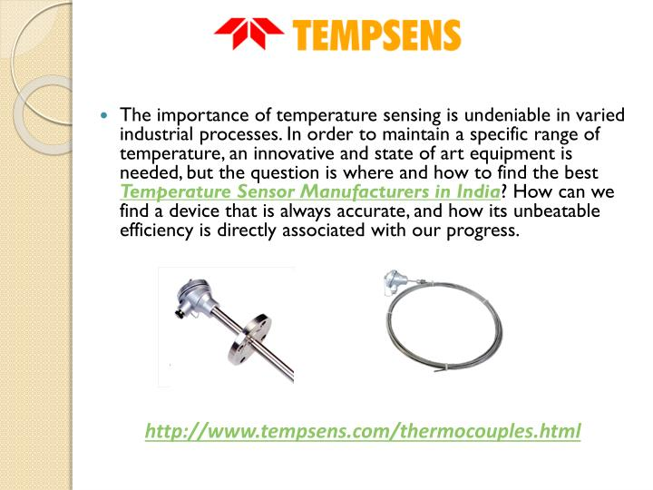 The importance of temperature sensing is undeniable in varied industrial processes. In order to maintain a specific range of temperature, an innovative and state of art equipment is needed, but the question is where and how to find the best