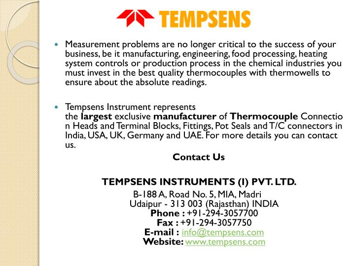 Measurement problems are no longer critical to the success of your business, be it manufacturing, engineering, food processing, heating system controls or production process in the chemical industries you must invest in the best quality thermocouples with