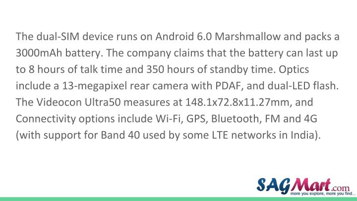 The dual-SIM device runs on Android 6.0 Marshmallow and packs a 3000mAh battery. The company claims that the battery can last up to 8 hours of talk time and 350 hours of standby time. Optics include a 13-megapixel rear camera with PDAF, and dual-LED flash. The Videocon Ultra50 measures at 148.1x72.8x11.27mm, and Connectivity options include Wi-Fi, GPS, Bluetooth, FM and 4G (with support for Band 40 used by some LTE networks in India).