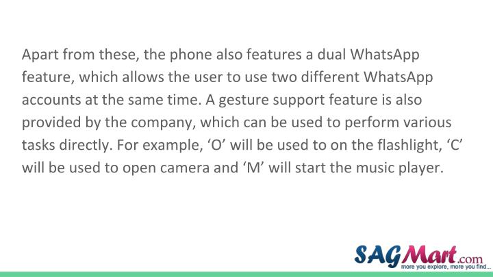 Apart from these, the phone also features a dual WhatsApp feature, which allows the user to use two different WhatsApp accounts at the same time. A gesture support feature is also provided by the company, which can be used to perform various tasks directly. For example, 'O' will be used to on the flashlight, 'C' will be used to open camera and 'M' will start the music player.