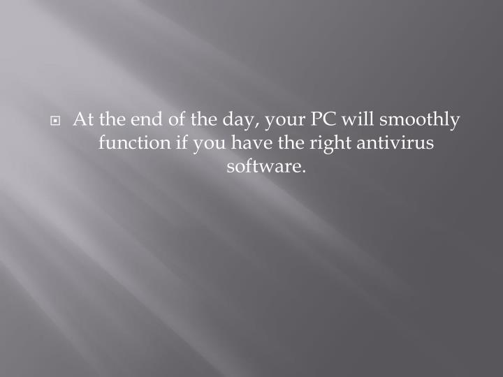 At the end of the day, your PC will smoothly function if you have the right antivirus software.