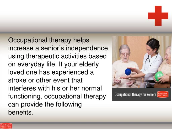 Occupational therapy helps increase a senior's independence using therapeutic activities based on everyday life. If your elderly loved one has experienced a stroke or other event that interferes with his or her normal functioning, occupational therapy can provide the following benefits.