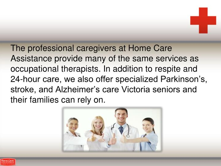 The professional caregivers at Home Care Assistance provide many of the same services as occupational therapists. In addition to respite and 24-hour care, we also offer specialized Parkinson's, stroke, and Alzheimer's care Victoria seniors and their families can rely on.