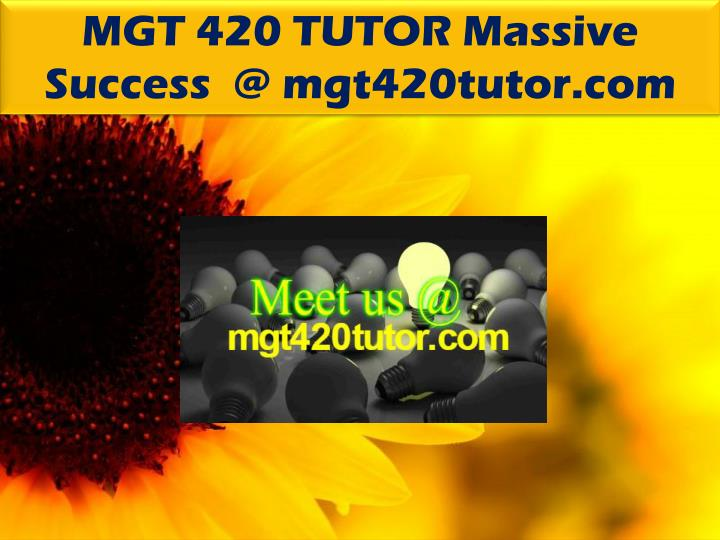 MGT 420 TUTOR Massive Success  @ mgt420tutor.com