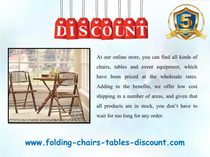 At our online store, you can find all kinds of chairs, tables and event equipment, which have been priced at the wholesale rates. Adding to the benefits, we offer low cost shipping in a number of areas, and given that all products are in stock, you don't have to wait for too long for any order.