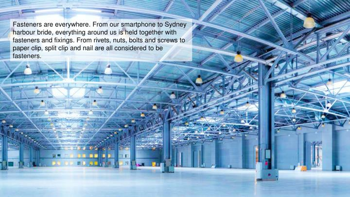 Fasteners are everywhere. From our smartphone to Sydney