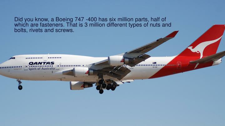 Did you know, a Boeing 747 -400 has six million parts, half of which are fasteners. That is 3 million different types of nuts and bolts, rivets and screws.