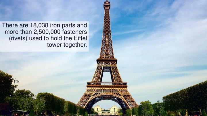 There are 18,038 iron parts and more than 2,500,000 fasteners (rivets) used to hold the Eiffel tower together.