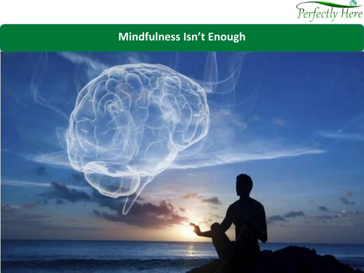 Mindfulness Isn't Enough