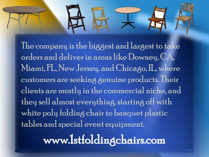 The company is the biggest and largest to take orders and deliver in areas like Downey, CA, Miami, FL, New Jersey, and Chicago, IL, where customers are seeking genuine products. Their clients are mostly in the commercial niche, and they sell almost everything, starting off with white poly folding chair to banquet plastic tables and special event equipment