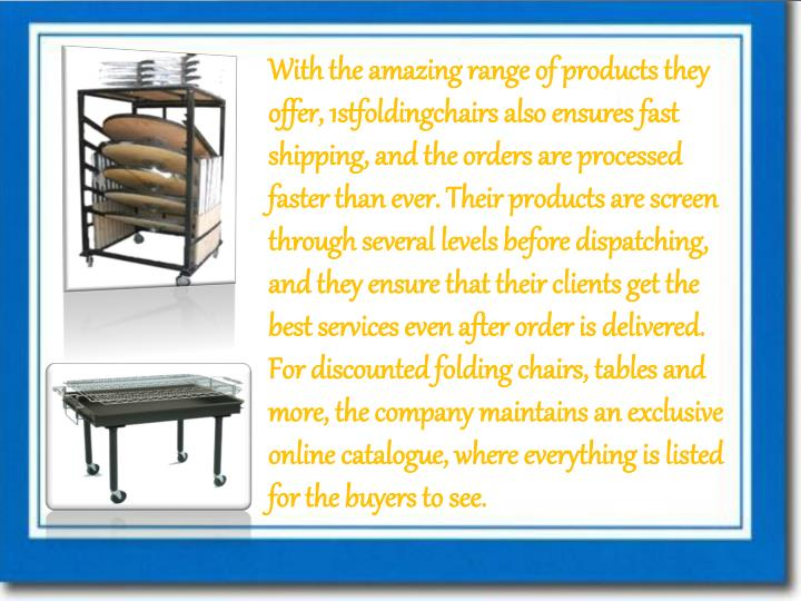 With the amazing range of products they offer, 1stfoldingchairs also ensures fast shipping, and the orders are processed faster than ever. Their products are screen through several levels before dispatching, and they ensure that their clients get the best services even after order is delivered. For discounted folding chairs, tables and more, the company maintains an exclusive online catalogue, where everything is listed for the buyers to see.