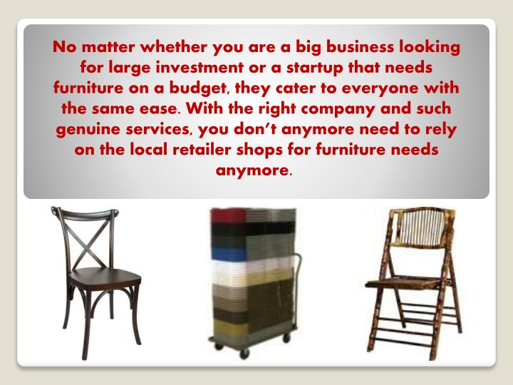 No matter whether you are a big business looking for large investment or a startup that needs furniture on a budget, they cater to everyone with the same ease. With the right company and such genuine services, you don't anymore need to rely on the local retailer shops for furniture needs anymore.