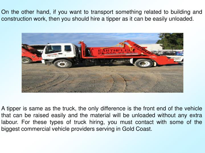 On the other hand, if you want to transport something related to building and construction work, then you should hire a tipper as it can be easily unloaded.