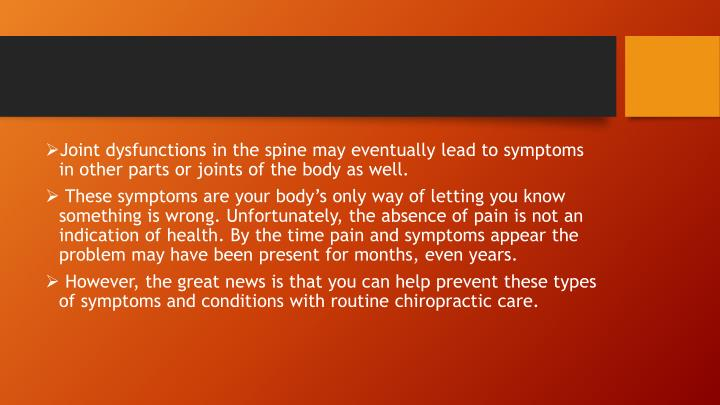 Joint dysfunctions in the spine may eventually lead to symptoms in other parts or joints of the body as well