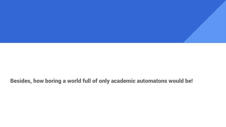 Besides, how boring a world full of only academic automatons would be!