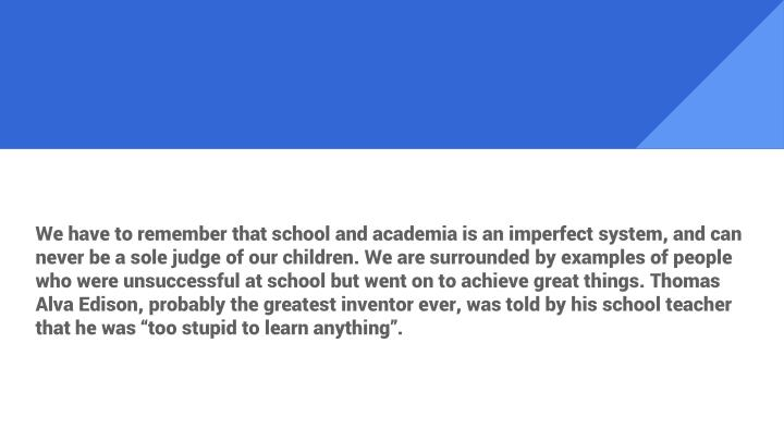 "We have to remember that school and academia is an imperfect system, and can never be a sole judge of our children. We are surrounded by examples of people who were unsuccessful at school but went on to achieve great things. Thomas Alva Edison, probably the greatest inventor ever, was told by his school teacher that he was ""too stupid to learn anything""."