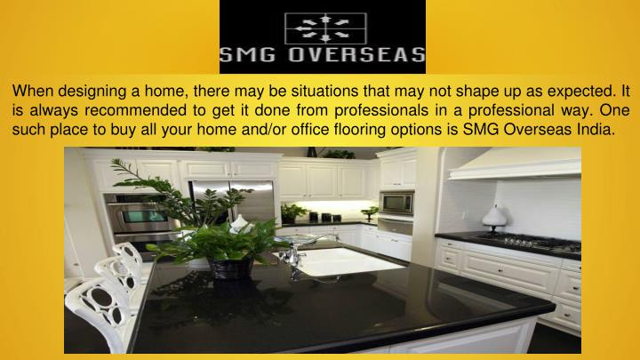 When designing a home, there may be situations that may not shape up as expected. It is always recommended to get it done from professionals in a professional way. One such place to buy all your home and/or office flooring options is SMG Overseas India.