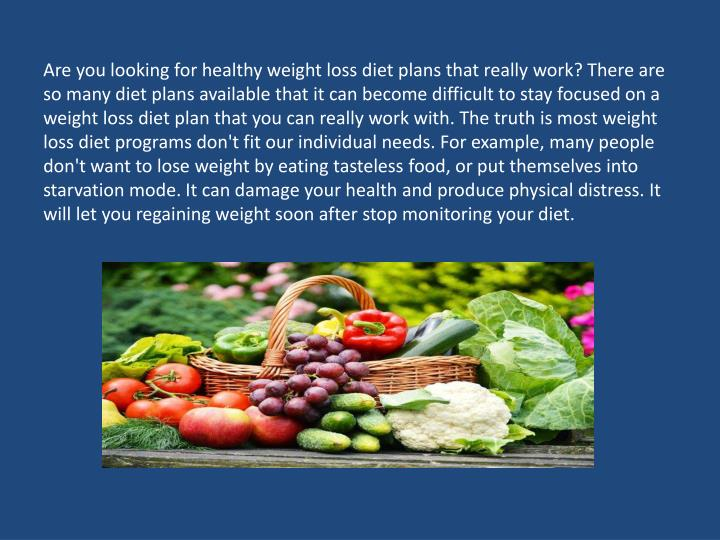 Are you looking for healthy weight loss diet plans that really work? There are so many diet plans available that it can become difficult to stay focused on a weight loss diet plan that you can really work with. The truth is most weight loss diet programs don't fit our individual needs. For example, many people don't want to lose weight by eating tasteless food, or put themselves into starvation mode. It can damage your health and produce physical distress. It will let you regaining weight soon after stop monitoring your diet