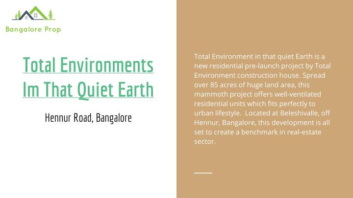 Total Environment in that quiet Earth is a new residential pre-launch project by Total Environment construction house. Spread over 85 acres of huge land area, this mammoth project offers well-ventilated residential units which fits perfectly to urban lifestyle.  Located at