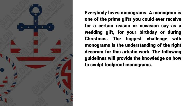 Everybody loves monograms. A monogram is one of the prime gifts you could ever receive for a certain reason or occasion say as a wedding gift, for your birthday or during Christmas. The biggest challenge with monograms is the understanding of the right decorum for this artistic work. The following guidelines will provide the knowledge on how to sculpt foolproof monograms.
