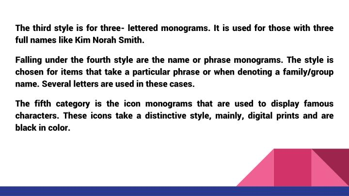 The third style is for three- lettered monograms. It is used for those with three full names like Kim Norah Smith.