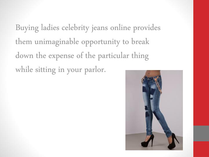 Buying ladies celebrity jeans online provides them unimaginable opportunity to break down the expense of the particular thing while sitting in your