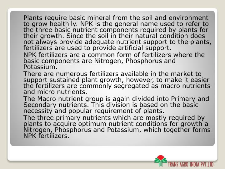Plants require basic mineral from the soil and environment to grow healthily. NPK is the general name used to refer to the three basic nutrient components required by plants for their growth. Since the soil in their natural condition does not always provide adequate nutrient support to the plants, fertilizers are used to provide artificial support.