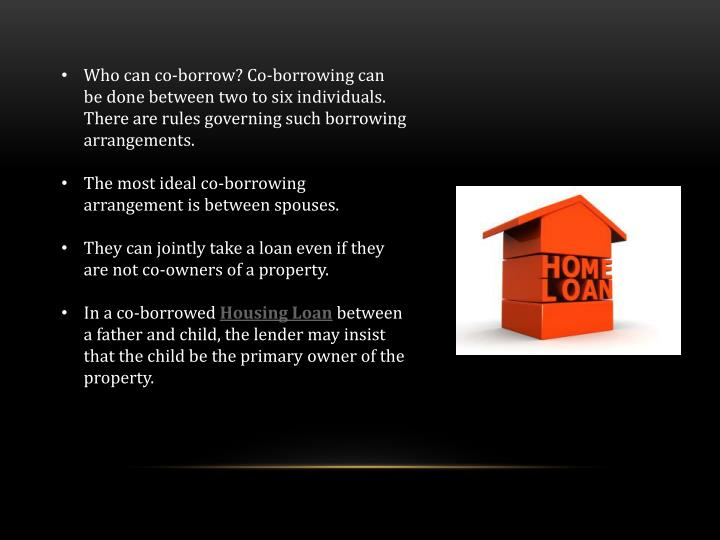 Who can co-borrow? Co-borrowing can be done between two to six individuals. There are rules governing such borrowing arrangements.