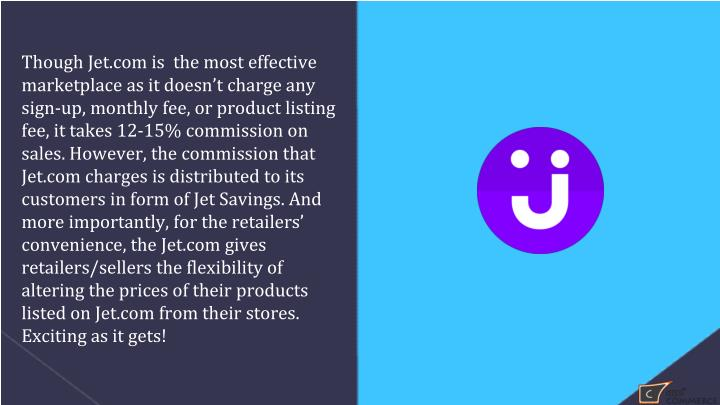 Though Jet.com is  the most effective marketplace as it doesn't charge any sign-up, monthly fee, or product listing fee, it takes 12-15% commission on sales. However, the commission that Jet.com charges is distributed to its customers in form of Jet Savings. And more importantly, for the retailers' convenience, the Jet.com gives retailers/sellers the flexibility of altering the prices of their products listed on Jet.com from their stores. Exciting as it gets!