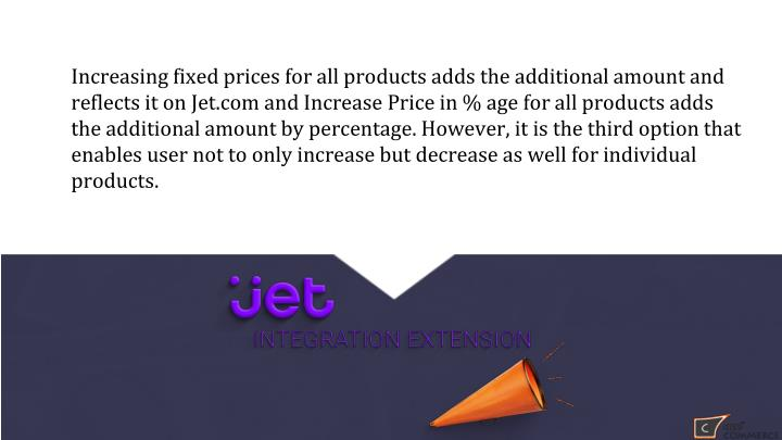 Increasing fixed prices for all products adds the additional amount and reflects it on Jet.com and Increase Price in % age for all products adds the additional amount by percentage. However, it is the third option that enables user not to only increase but decrease as well for individual products.