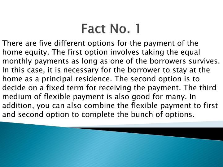 There are five different options for the payment of the home equity. The first option involves taking the equal monthly payments as long as one of the borrowers survives. In this case, it is necessary for the borrower to stay at the home as a principal residence. The second option is to decide on a fixed term for receiving the payment. The third medium of flexible payment is also good for many. In addition, you can also combine the flexible payment to first and second option to complete the bunch of options.