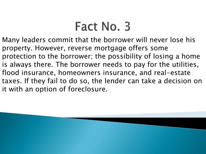 Many leaders commit that the borrower will never lose his property. However, reverse mortgage offers some protection to the borrower; the possibility of losing a home is always there. The borrower needs to pay for the utilities, flood insurance, homeowners insurance, and real-estate taxes. If they fail to do so, the lender can take a decision on it with an option of foreclosure.