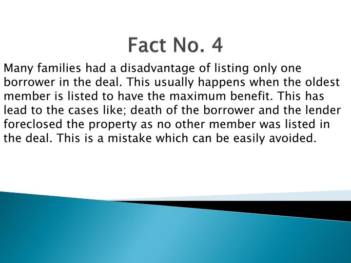 Many families had a disadvantage of listing only one borrower in the deal. This usually happens when the oldest member is listed to have the maximum benefit. This has lead to the cases like; death of the borrower and the lender foreclosed the property as no other member was listed in the deal. This is a mistake which can be easily avoided.