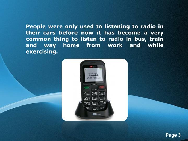 People were only used to listening to radio in their cars before now it has become a very common thi...