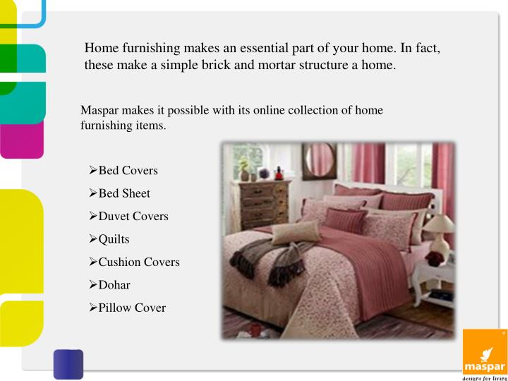 Home furnishing makes an essential part of your home. In fact, these make a simple brick and mortar structure a home.