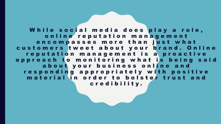 While social media does play a role, online reputation management encompasses more than just what customers tweet about your brand. Online reputation management is a proactive approach to monitoring what is being said about your business online and responding appropriately with positive material in order to bolster trust and credibility.