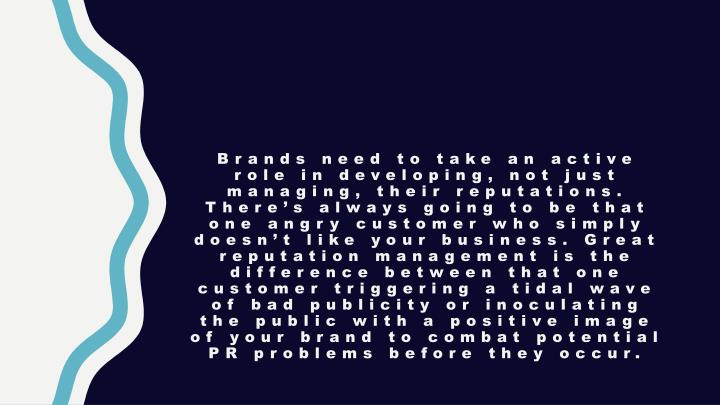 Brands need to take an active role in developing, not just managing, their reputations. There's always going to be that one angry customer who simply doesn't like your business. Great reputation management is the difference between that one customer triggering a tidal wave of bad publicity or inoculating the public with a positive image of your brand to combat potential PR problems before they occur.