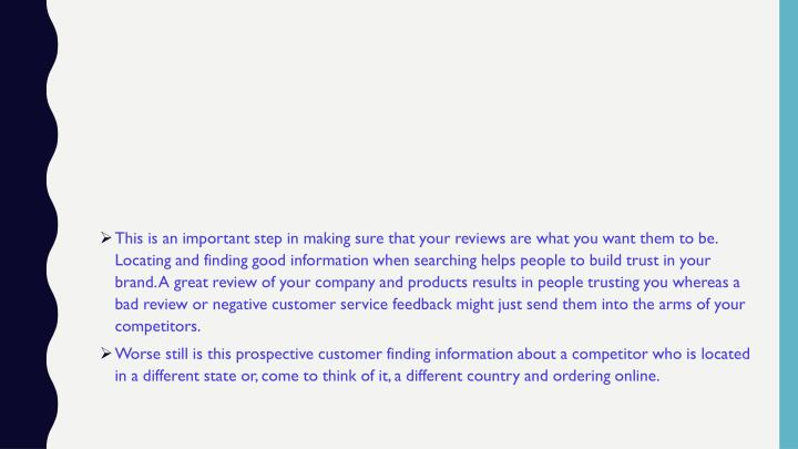 This is an important step in making sure that your reviews are what you want them to be. Locating and finding good information when searching helps people to build trust in your brand. A great review of your company and products results in people trusting you whereas a bad review or negative customer service feedback might just send them into the arms of your competitors.