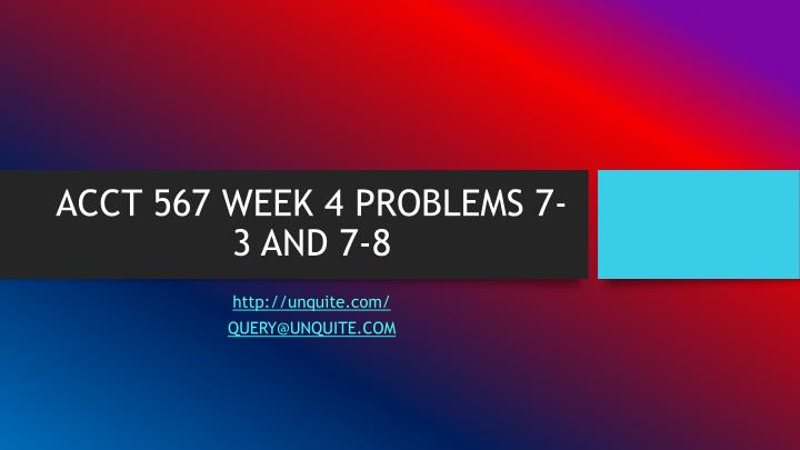 Acct 567 week 4 problems 7 3 and 7 8