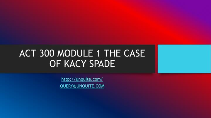 Act 300 module 1 the case of kacy spade