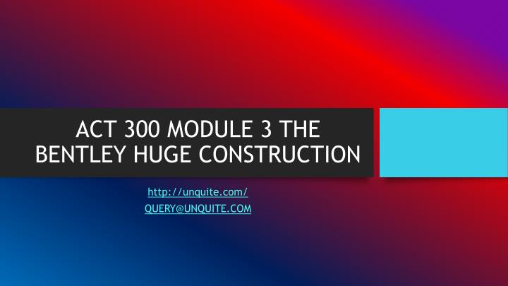 Act 300 module 3 the bentley huge construction