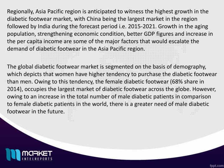 Regionally, Asia Pacific region is anticipated to witness the highest growth in the diabetic footwear market, with China being the largest market in the region followed by India during the forecast period i.e. 2015-2021. Growth in the aging population, strengthening economic condition, better GDP figures and increase in the per capita income are some of the major factors that would escalate the demand of diabetic footwear in the Asia Pacific region.