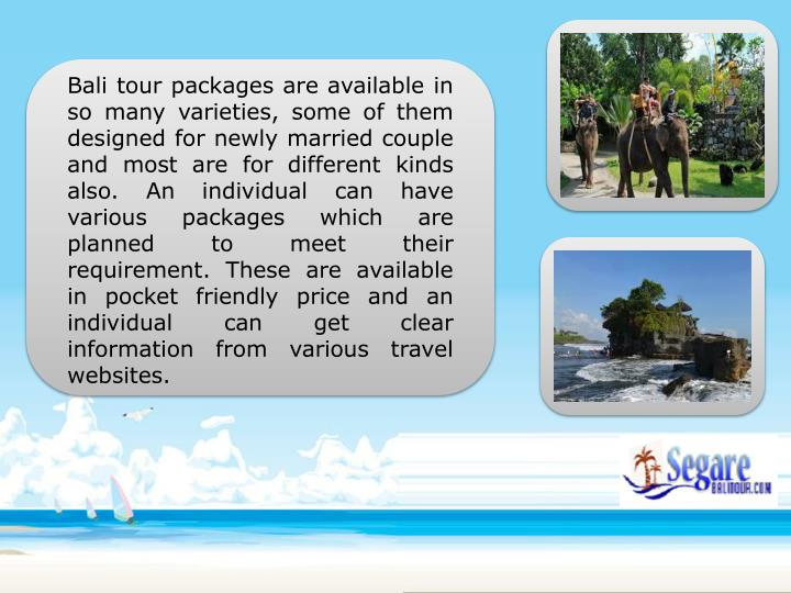Bali tour packages are available in so many varieties, some of them designed for newly married couple and most are for different kinds also. An individual can have various packages which are planned to meet their requirement. These are available in pocket friendly price and an individual can get clear information from various travel websites.