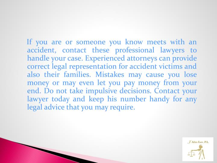 If you are or someone you know meets with an accident, contact these professional lawyers to handle your case. Experienced attorneys can provide correct legal representation for accident victims and also their families. Mistakes may cause you lose money or may even let you pay money from your end. Do not take impulsive decisions. Contact your lawyer today and keep his number handy for any legal advice that you may require.