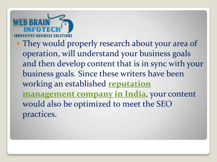They would properly research about your area of operation, will understand your business goals and then develop content that is in sync with your business goals. Since these writers have been working an established