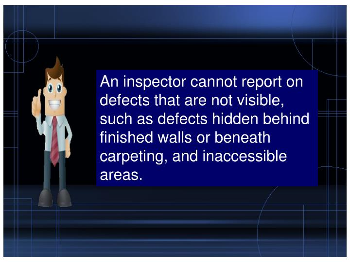 An inspector cannot report on defects that are not visible, such as defects hidden behind finished walls or beneath carpeting, and inaccessible areas.