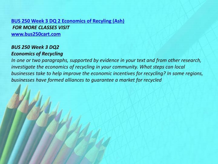 BUS 250 Week 3 DQ 2 Economics of Recyling (Ash)