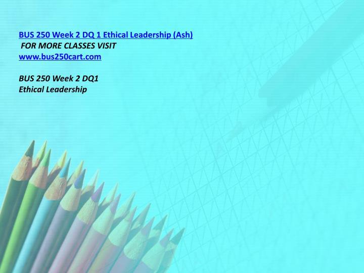 BUS 250 Week 2 DQ 1 Ethical Leadership (Ash)